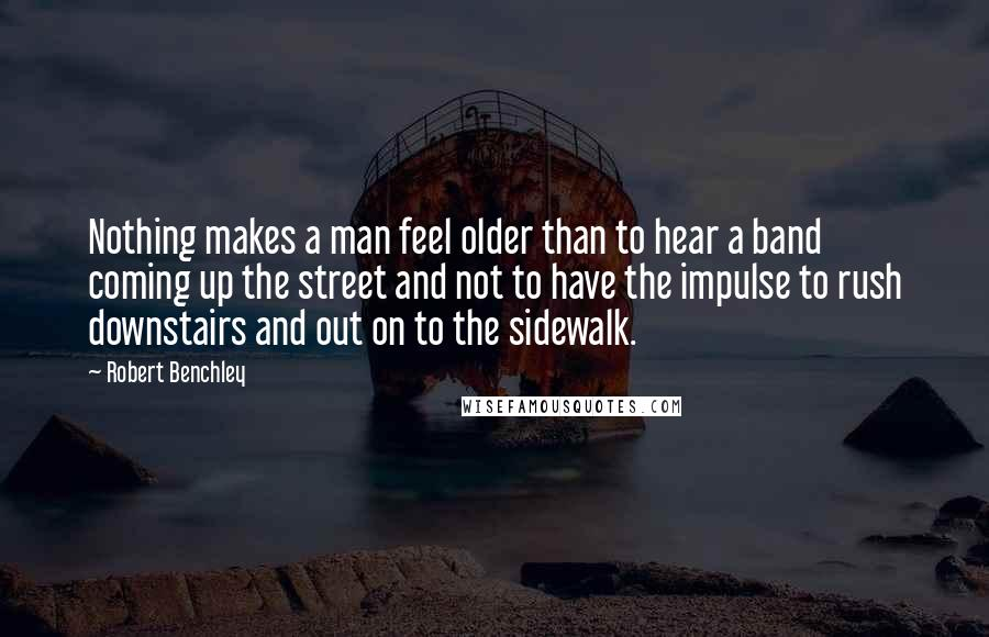 Robert Benchley quotes: Nothing makes a man feel older than to hear a band coming up the street and not to have the impulse to rush downstairs and out on to the sidewalk.