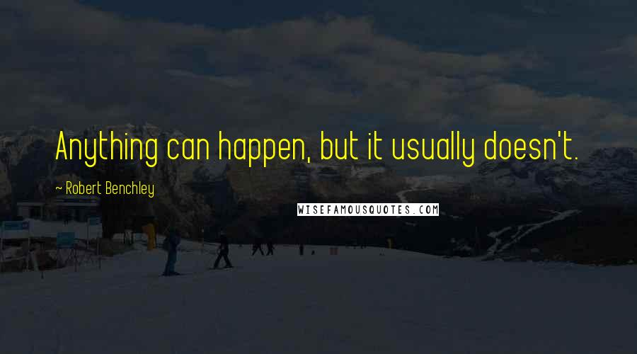 Robert Benchley quotes: Anything can happen, but it usually doesn't.