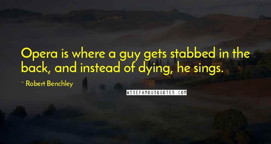 Robert Benchley quotes: Opera is where a guy gets stabbed in the back, and instead of dying, he sings.