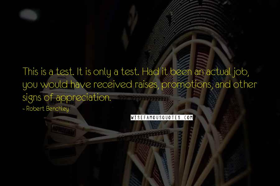 Robert Benchley quotes: This is a test. It is only a test. Had it been an actual job, you would have received raises, promotions, and other signs of appreciation.