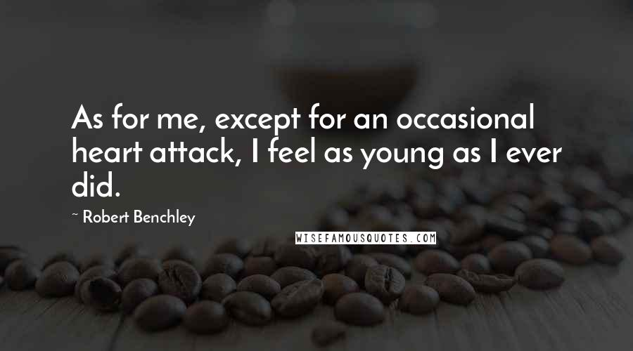 Robert Benchley quotes: As for me, except for an occasional heart attack, I feel as young as I ever did.