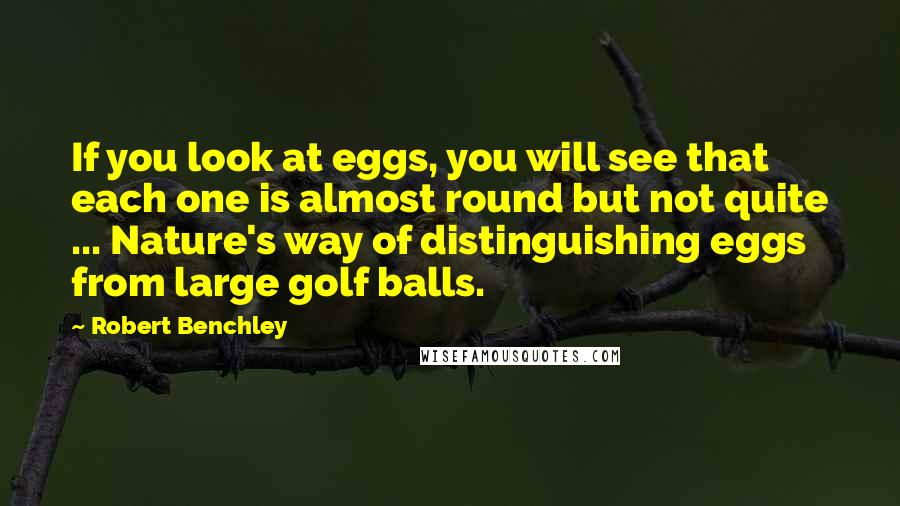Robert Benchley quotes: If you look at eggs, you will see that each one is almost round but not quite ... Nature's way of distinguishing eggs from large golf balls.