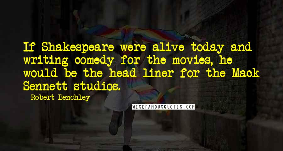 Robert Benchley quotes: If Shakespeare were alive today and writing comedy for the movies, he would be the head-liner for the Mack Sennett studios.
