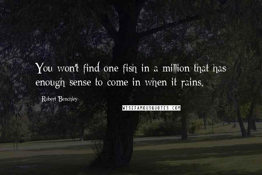 Robert Benchley quotes: You won't find one fish in a million that has enough sense to come in when it rains.