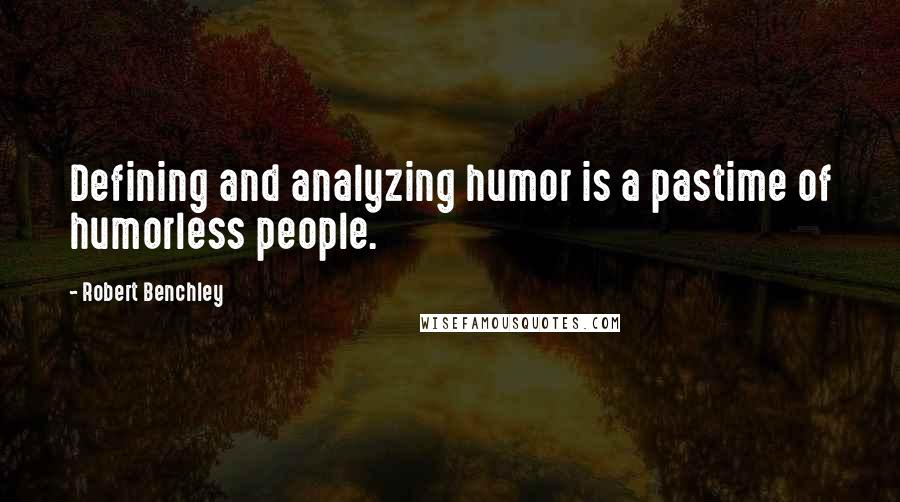 Robert Benchley quotes: Defining and analyzing humor is a pastime of humorless people.