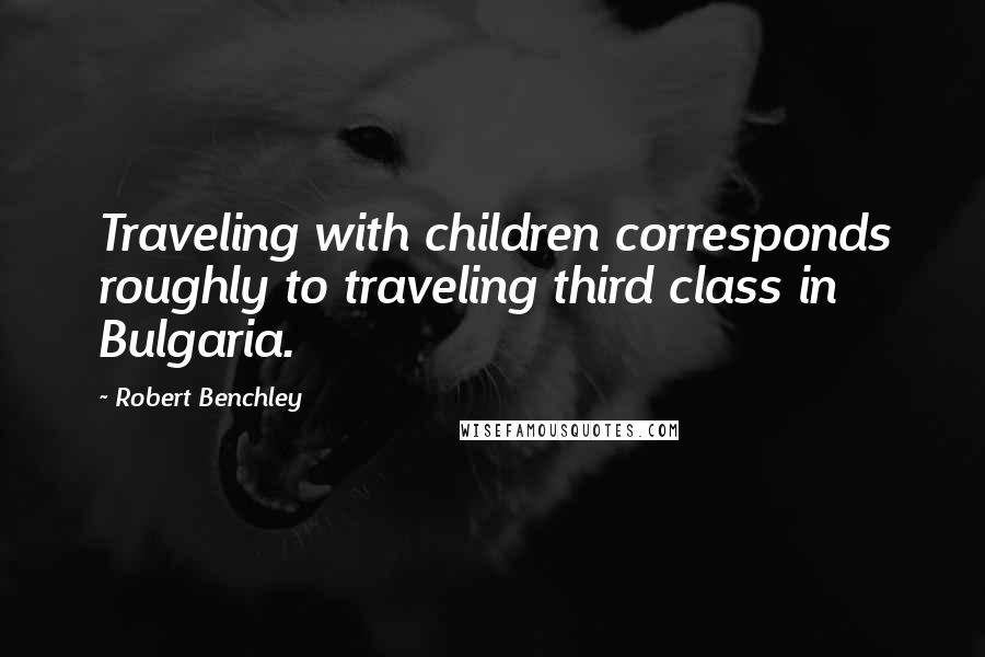 Robert Benchley quotes: Traveling with children corresponds roughly to traveling third class in Bulgaria.