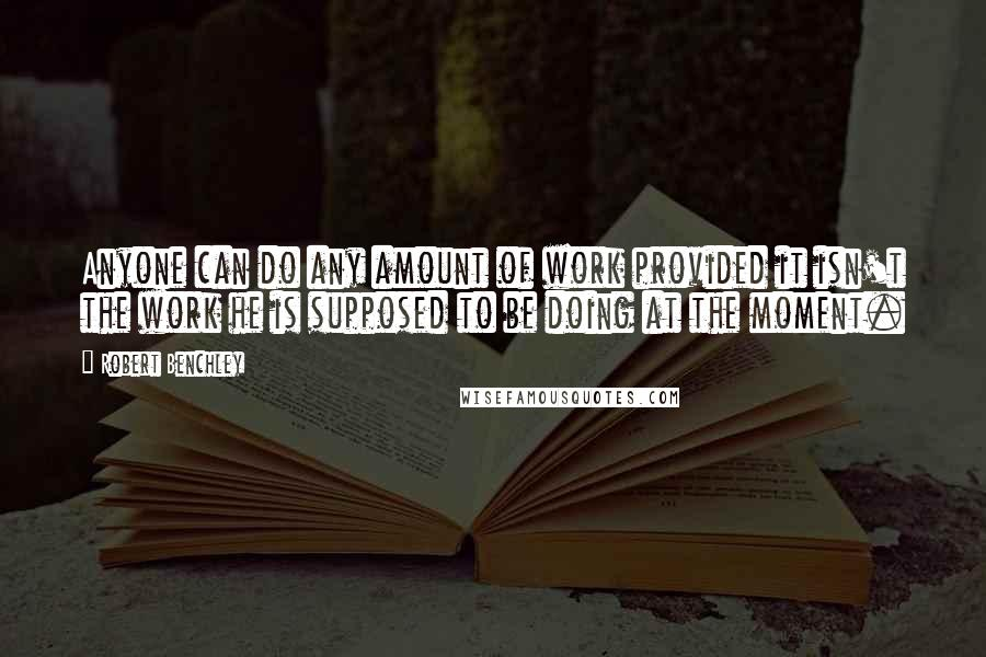 Robert Benchley quotes: Anyone can do any amount of work provided it isn't the work he is supposed to be doing at the moment.