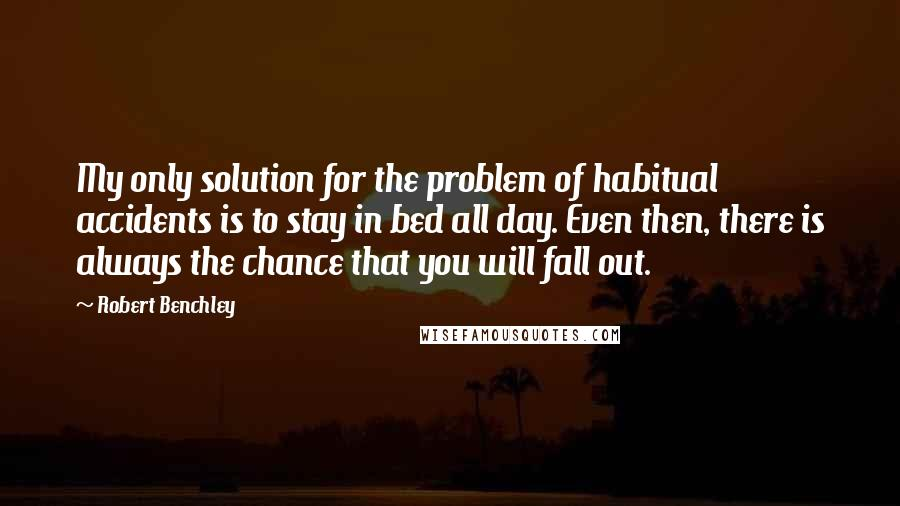 Robert Benchley quotes: My only solution for the problem of habitual accidents is to stay in bed all day. Even then, there is always the chance that you will fall out.