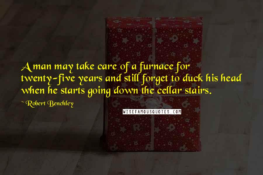 Robert Benchley quotes: A man may take care of a furnace for twenty-five years and still forget to duck his head when he starts going down the cellar stairs.