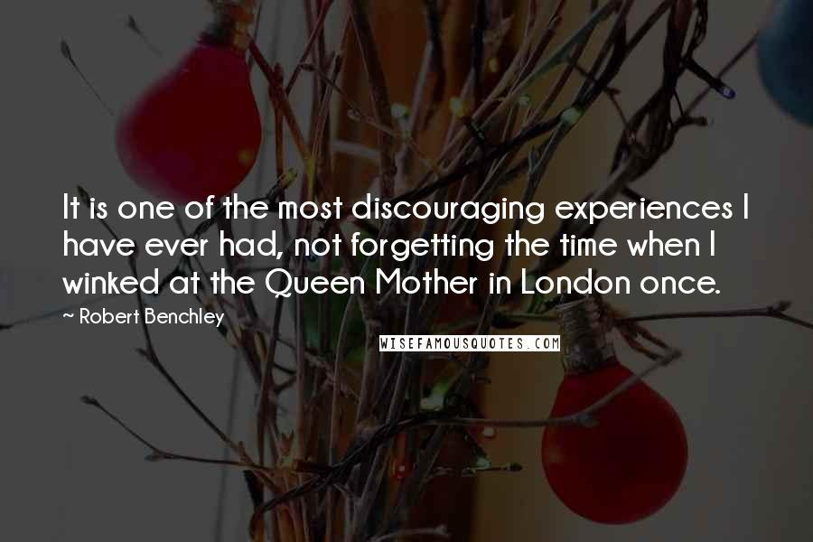 Robert Benchley quotes: It is one of the most discouraging experiences I have ever had, not forgetting the time when I winked at the Queen Mother in London once.