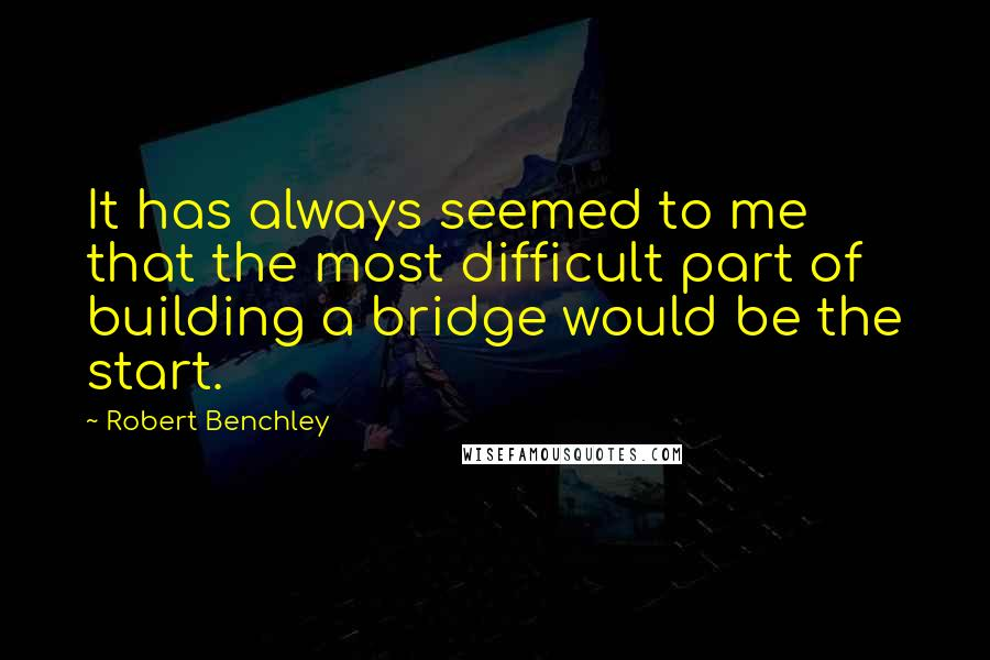 Robert Benchley quotes: It has always seemed to me that the most difficult part of building a bridge would be the start.