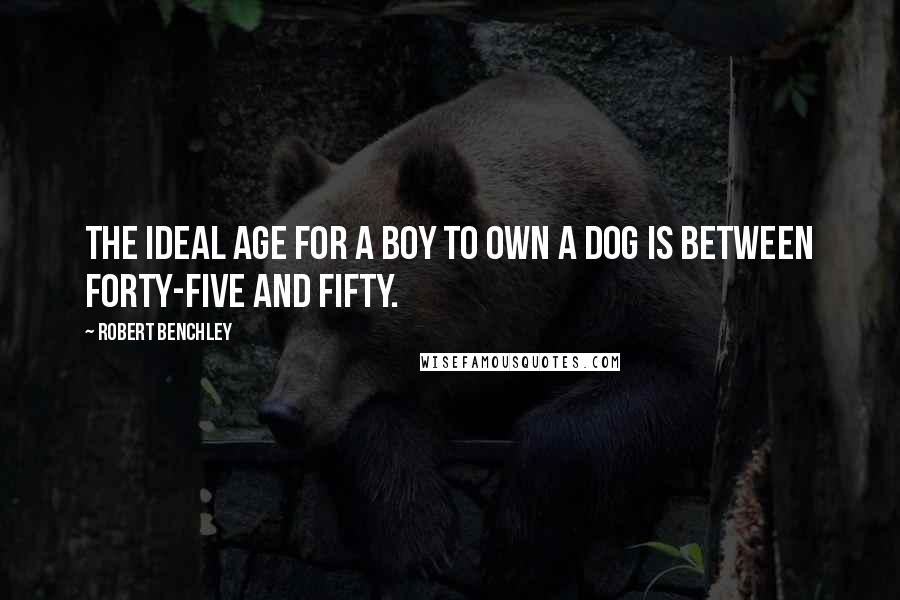 Robert Benchley quotes: The ideal age for a boy to own a dog is between forty-five and fifty.