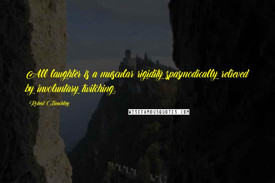 Robert Benchley quotes: All laughter is a muscular rigidity spasmodically relieved by involuntary twitching.