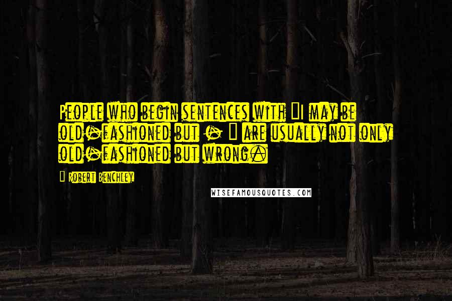 """Robert Benchley quotes: People who begin sentences with """"I may be old-fashioned but - """" are usually not only old-fashioned but wrong."""