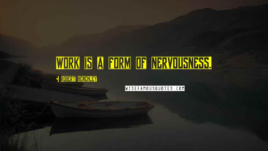 Robert Benchley quotes: Work is a form of nervousness.