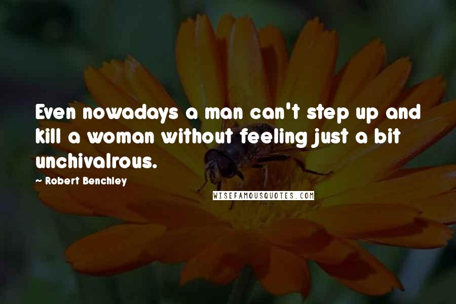 Robert Benchley quotes: Even nowadays a man can't step up and kill a woman without feeling just a bit unchivalrous.