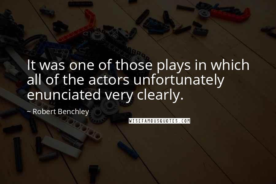 Robert Benchley quotes: It was one of those plays in which all of the actors unfortunately enunciated very clearly.