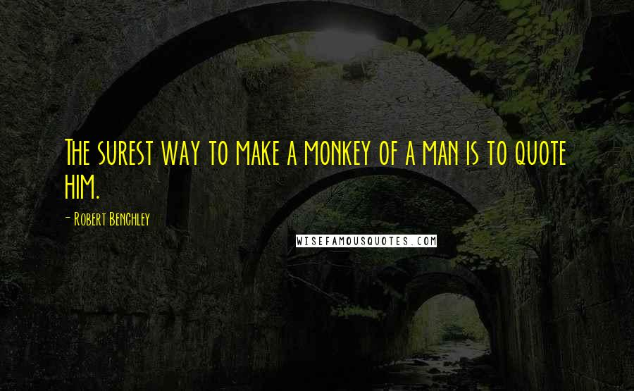 Robert Benchley quotes: The surest way to make a monkey of a man is to quote him.