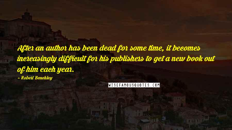 Robert Benchley quotes: After an author has been dead for some time, it becomes increasingly difficult for his publishers to get a new book out of him each year.