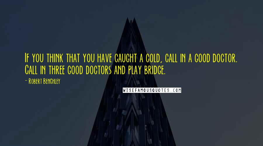 Robert Benchley quotes: If you think that you have caught a cold, call in a good doctor. Call in three good doctors and play bridge.
