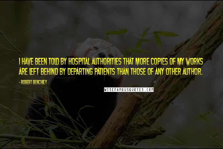 Robert Benchley quotes: I have been told by hospital authorities that more copies of my works are left behind by departing patients than those of any other author.
