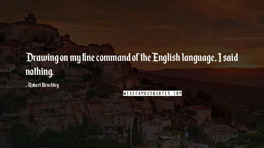 Robert Benchley quotes: Drawing on my fine command of the English language, I said nothing.