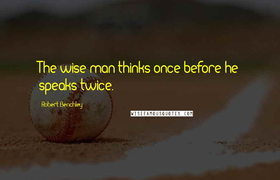 Robert Benchley quotes: The wise man thinks once before he speaks twice.