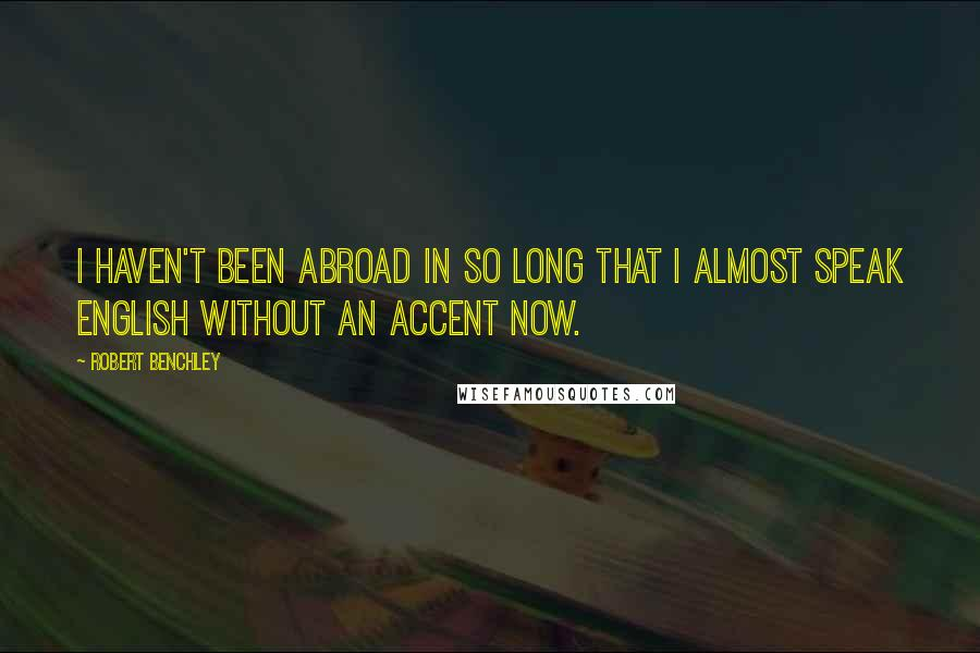 Robert Benchley quotes: I haven't been abroad in so long that I almost speak English without an accent now.