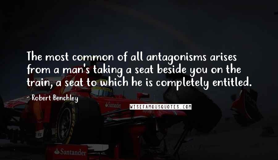 Robert Benchley quotes: The most common of all antagonisms arises from a man's taking a seat beside you on the train, a seat to which he is completely entitled.