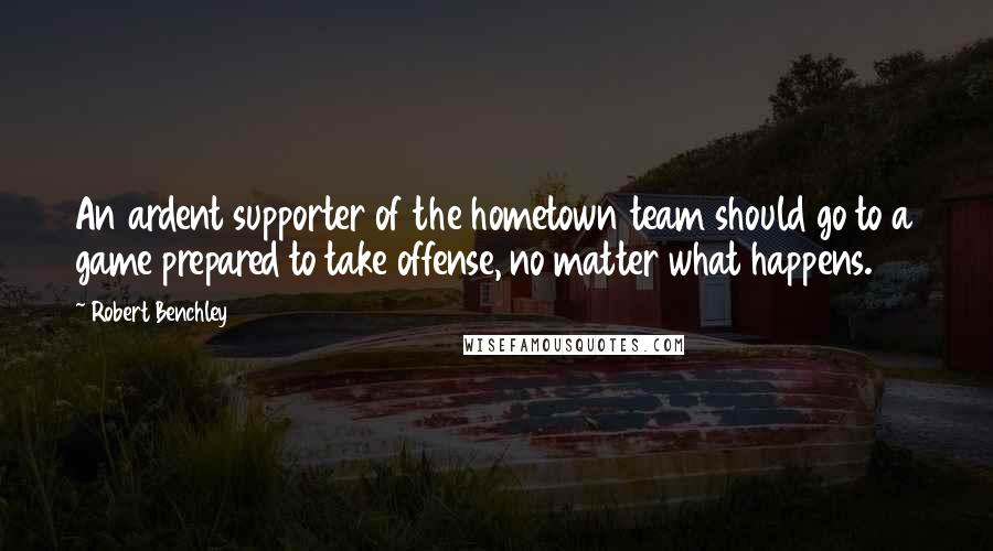 Robert Benchley quotes: An ardent supporter of the hometown team should go to a game prepared to take offense, no matter what happens.