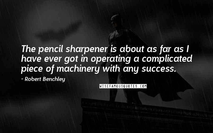 Robert Benchley quotes: The pencil sharpener is about as far as I have ever got in operating a complicated piece of machinery with any success.