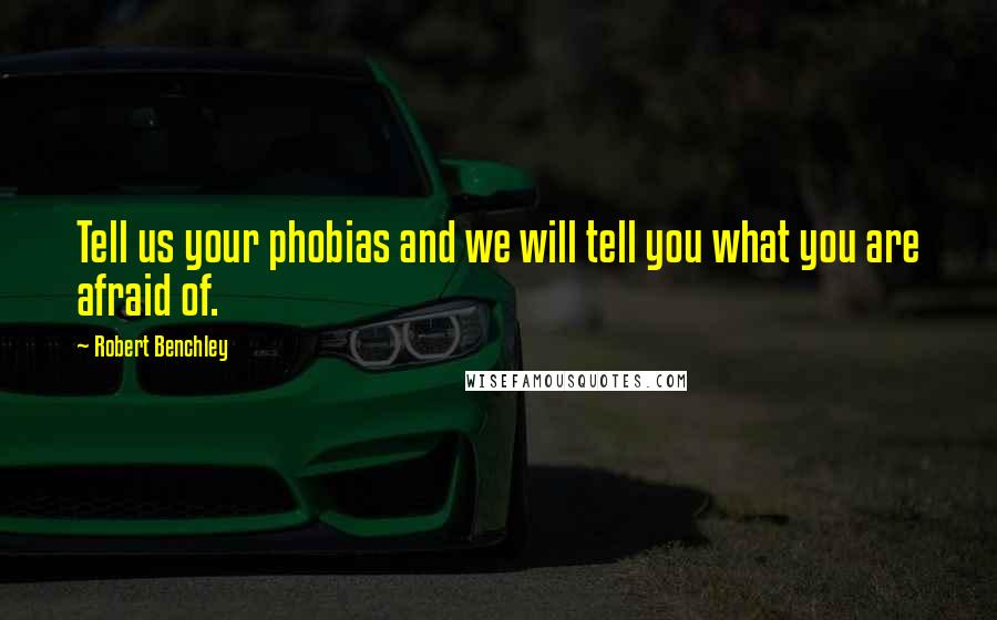 Robert Benchley quotes: Tell us your phobias and we will tell you what you are afraid of.