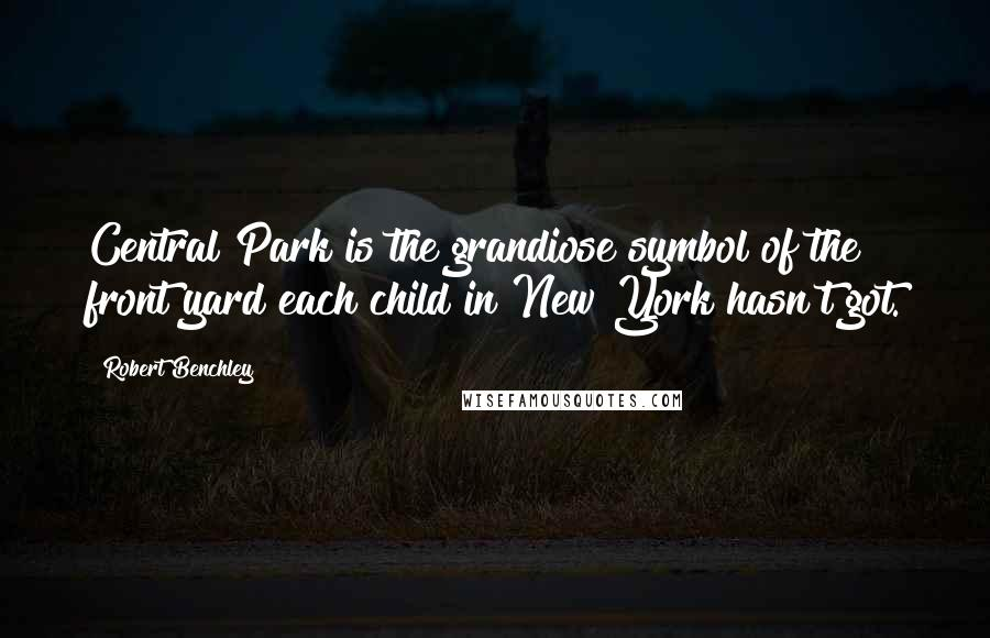 Robert Benchley quotes: Central Park is the grandiose symbol of the front yard each child in New York hasn't got.