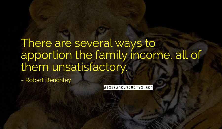 Robert Benchley quotes: There are several ways to apportion the family income, all of them unsatisfactory.