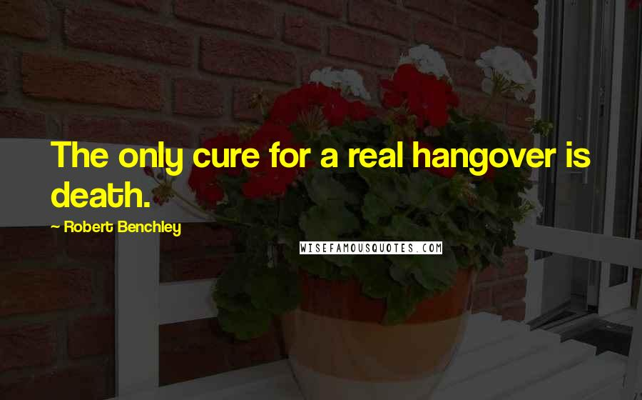 Robert Benchley quotes: The only cure for a real hangover is death.