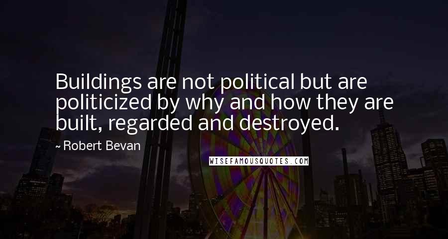Robert Bevan quotes: Buildings are not political but are politicized by why and how they are built, regarded and destroyed.