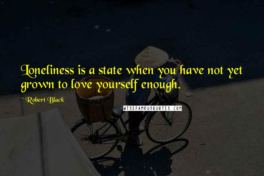 Robert Black quotes: Loneliness is a state when you have not yet grown to love yourself enough.