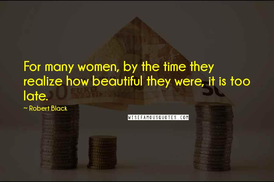 Robert Black quotes: For many women, by the time they realize how beautiful they were, it is too late.