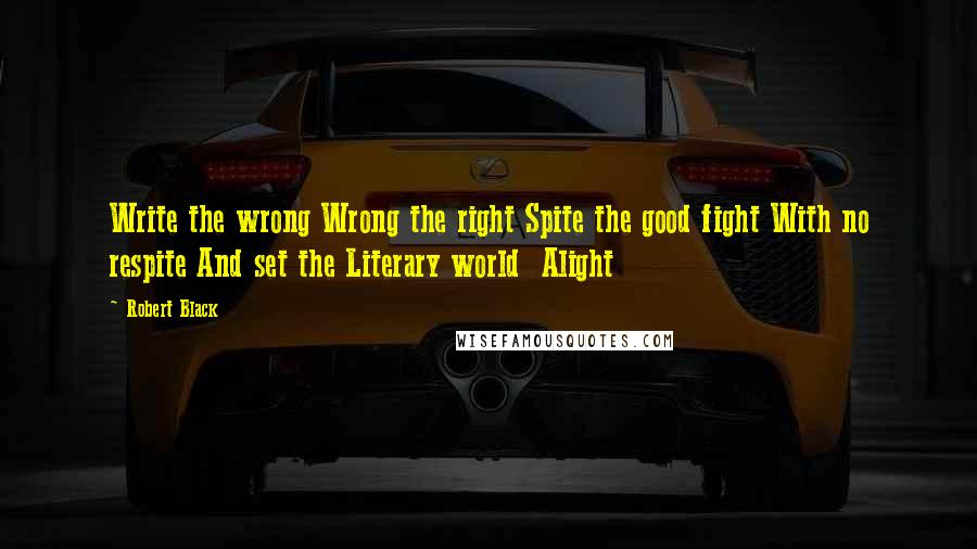 Robert Black quotes: Write the wrong Wrong the right Spite the good fight With no respite And set the Literary world Alight