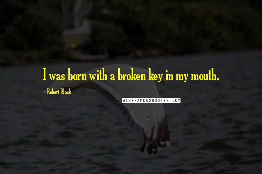 Robert Black quotes: I was born with a broken key in my mouth.