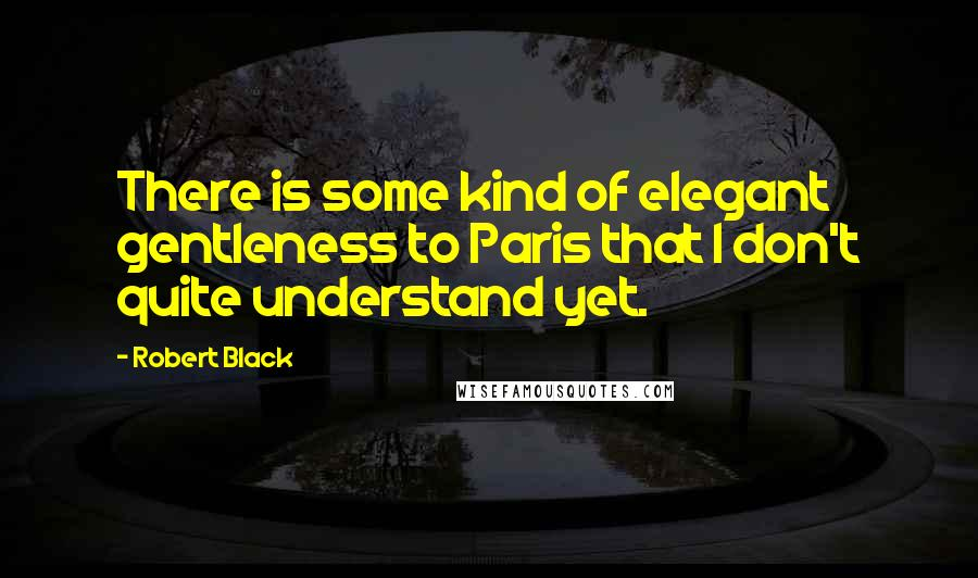 Robert Black quotes: There is some kind of elegant gentleness to Paris that I don't quite understand yet.