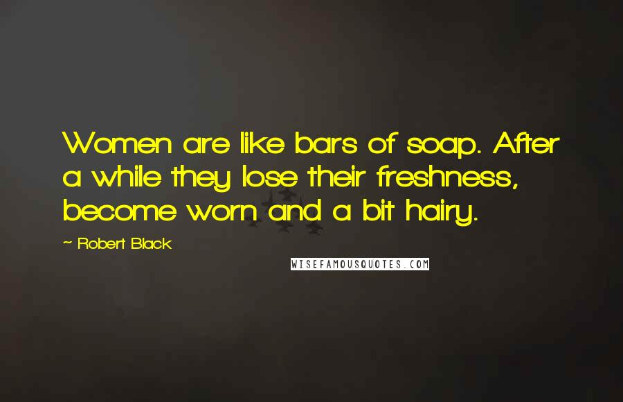Robert Black quotes: Women are like bars of soap. After a while they lose their freshness, become worn and a bit hairy.