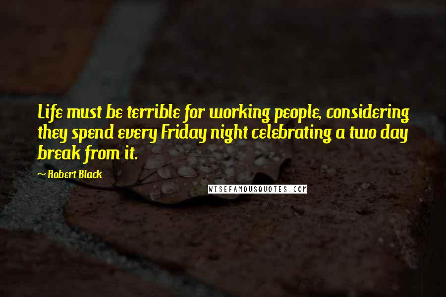 Robert Black quotes: Life must be terrible for working people, considering they spend every Friday night celebrating a two day break from it.