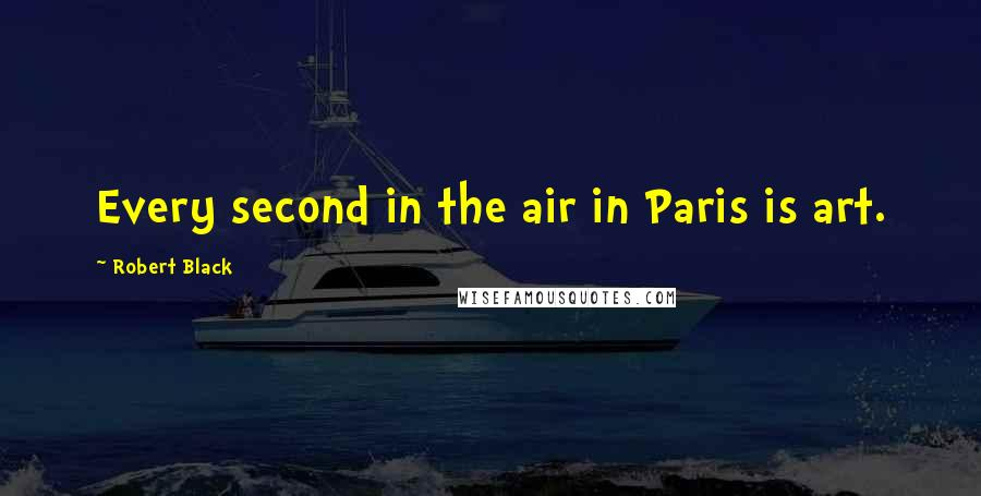Robert Black quotes: Every second in the air in Paris is art.