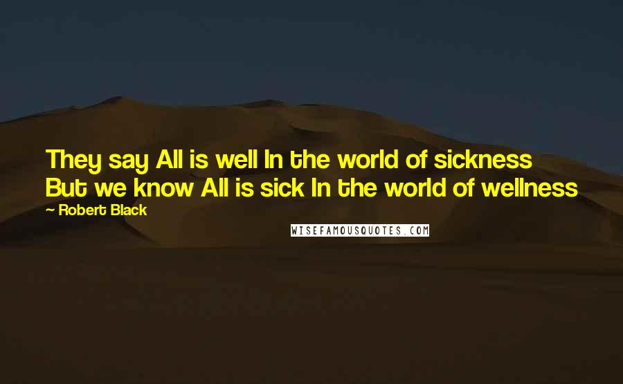 Robert Black quotes: They say All is well In the world of sickness But we know All is sick In the world of wellness