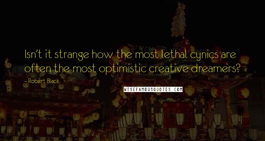 Robert Black quotes: Isn't it strange how the most lethal cynics are often the most optimistic creative dreamers?