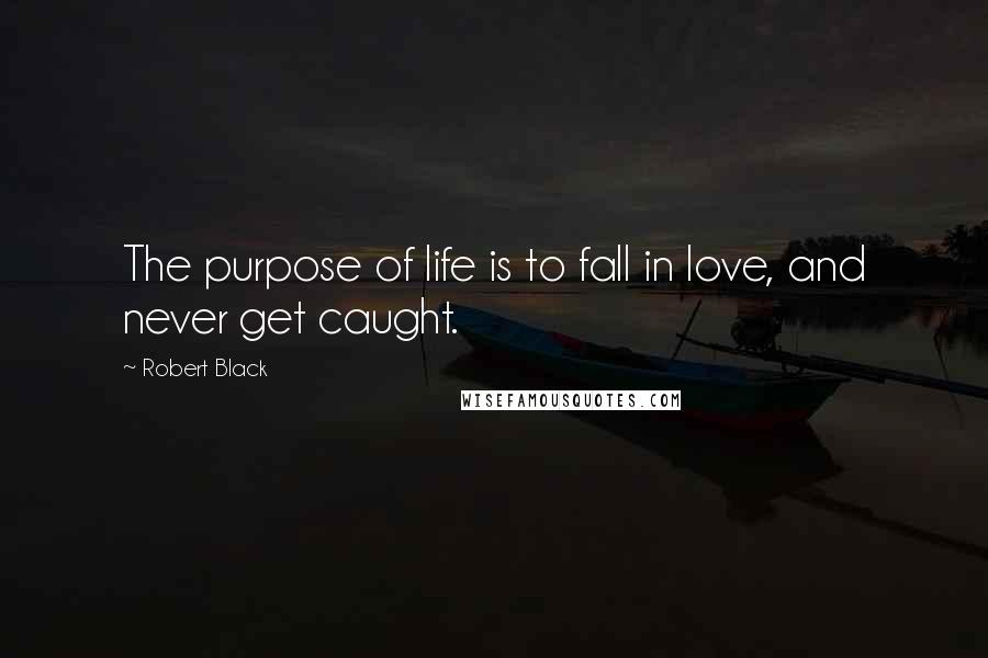 Robert Black quotes: The purpose of life is to fall in love, and never get caught.