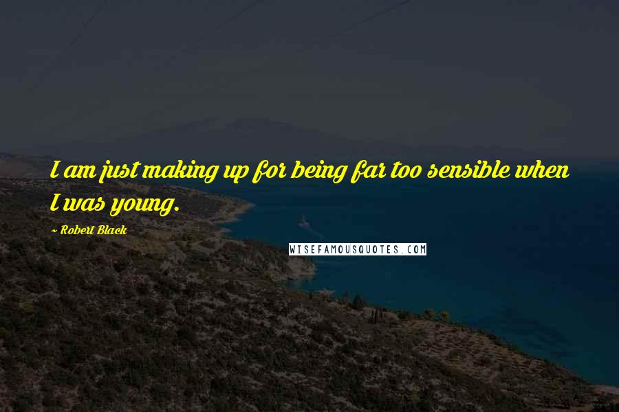 Robert Black quotes: I am just making up for being far too sensible when I was young.