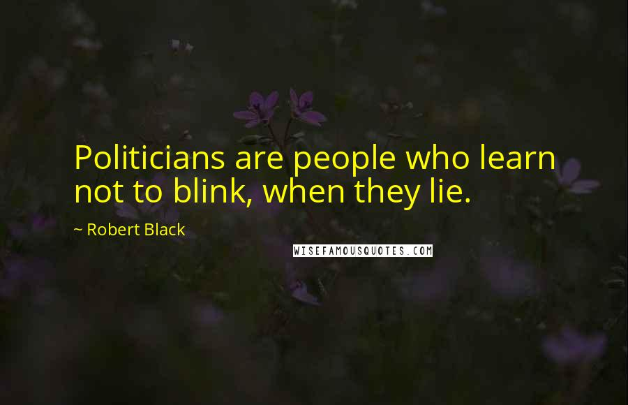 Robert Black quotes: Politicians are people who learn not to blink, when they lie.