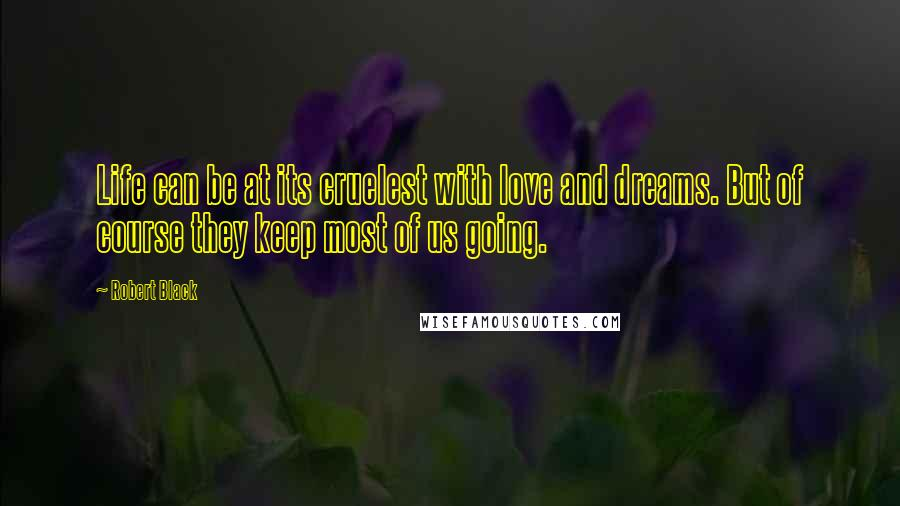 Robert Black quotes: Life can be at its cruelest with love and dreams. But of course they keep most of us going.